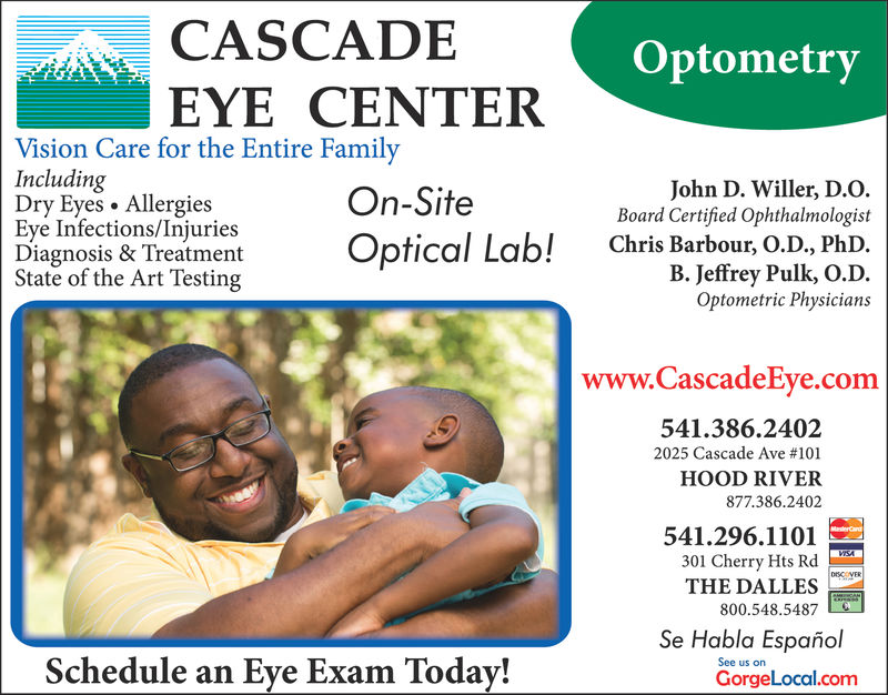 CASCADEEYE CENTEROptometryVision Care for the Entire FamilyIncludingDry Eyes . AllergiesEye Infections/InjuriesDiagnosis & Treatment Optical Lab!State of the Art TestingOn-SiteJohn D. Willer, D.O.Board Certified OphthalmologistChris Barbour, O.D., PhD.B. Jeffrey Pulk, o.D.Optometric Physicianswww.CascadeEve.com541.386.24022025 Cascade Ave #101HOOD RIVER877.386.2402541.296.1101301 Cherry HtsTHE DALLES800.548.5487Se Habla EspañolSchedule an Eye Exam Today!See us onGorgeLocal.com
