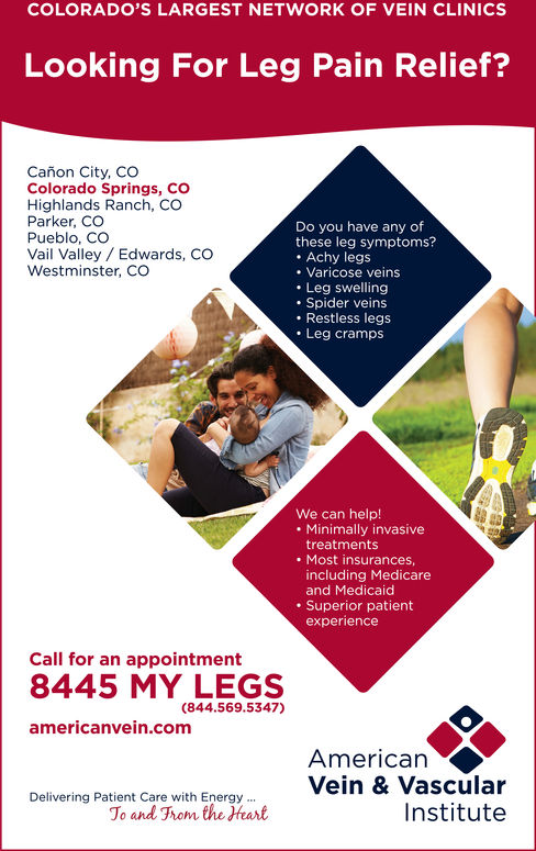 COLORADO'S LARGEST NETWORK OF VEIN CLINICSLooking For Leg Pain Relief?Cañon City, COColorado Springs, COHighlands Ranch, COParker, COPueblo, COVail Valley Edwards, COWestminster, CODo you have any ofthese leg symptoms?. Achy legsVaricose veins. Leg swelling.Spider veins.Restless legsLeg crampsWe can help!. Minimally invasivetreatmentsMost insurancesincluding Medicareand MedicaidSuperior patientexperienceCall for an appointment8445 MY LEGSamericanvein.com(844.569.5347)AmericanVein & VascularDelivering Patient Care with Energy..To and rom the HeartInstitute