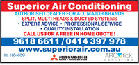 Superior Air ConditioningAUTHORISED DEALER FOR ALL MAJOR BRANDSSPLIT, MULTI HEADS & DUCTED SYSTEMSEXPERT ADVICE PROFESSIONAL SERVICEQUALITY INSTALLATIONCALL US FOR A FREE IN HOME QUOTE!9618 6611/0414 397 978www.superiorair.com.aulic: 185465CMITSUBISHIHEAVY INDUSTRIESC E R TFIE D
