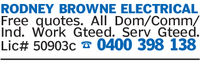 RODNEY BROWNE ELECTRICALFree quotes. All Dom/Comm,/Ind. Work Gteed. Serv GteedLic# 50903c 0400 398 138
