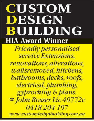 CUSTOMDESIGNBUILDINGHIA Award WinnerFriendly personalisedservice Extensions,renovations, alterations,wallsremoved, kitchens,bathrooms, decks, roofs,electrical, plumbing,gyprocking & plans.Jobn Rosser Lic 40772c0418 204 197www.customdesignbuilding.com.auu