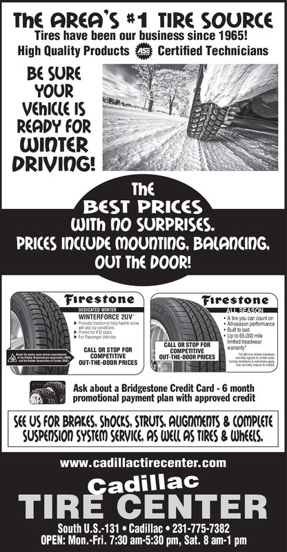 The AREA'S #1 TIRE SOURCETires have been our business since 1965!High Quality ProductsCertified TechniciansBE SUREYOURVEhICIE ISREADY FORWInTERDRIVInG!TheBEST PRICESWITh no SURPRISES.PRICES InClUDE mounTInG, BALAncInG.OUT The D0OR!FirestoneFirestoneWINTERFORCE 2UVA tire you can count onAllseason perfomanceBult to lastUp to 65,000 mileimited treadwearCALL OR STOP FORCOMPETITIVEOUT-THE-DOOR PRICESCALL OR STOP FORCOMPETITIVEOUT-THE-DOOR PRICESAsk about a Bridgestone Credit Card 6 monthpromotional payment plan with approved creditSEE US FOR BRAKeS, ShOcKS, STRUTS, AUGNOENTS&COMPCETESUSPENSIOn SYSTEM SERVICE, AS UEUl ASTIRES & WheElS.www.cadillactirecenter.comTIRE CENTERadillacSouth U.S.-131 Cadillac 231-775-7382OPEN: Mon.-Fri. 7:30 am-5:30 pm, Sat. 8 am-1 pm