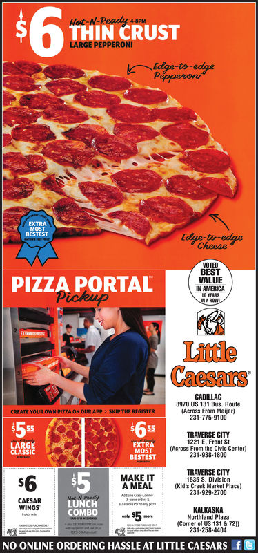 THIN CRUSTLARGE PEPPERONdge-to-edgePepperoniMOSTRESTESTEdge-toCheeseVOTEDBESTVALUEIN AMERICA10 YEARSPIZZA PORTALLittleCaesarsCADILLAC3970 US 131 Bus. Route(Across From Meijer)231-775-9100CREATE YOUR OWN PIZZA ON OUR APP > SKIP THE REGISTER$5EXTRAMOSTBESTESTTRAVERSE CITY1221 E. Front St(Across From the Civic Center)231-938-1800LARGECLASSICTRAVERSE CITY1535 S. Division$65MAKE ITA MEAL (Kid's Creek Market Place)231-929-2700CAESARWINGSLUNCHCOMBOKALKASKA5 Northland PlazaAIN(Corner of US 131 & 72))231-258-4404NO ONLINE ORDERING HASSLE AT LITTLE CAESARSft
