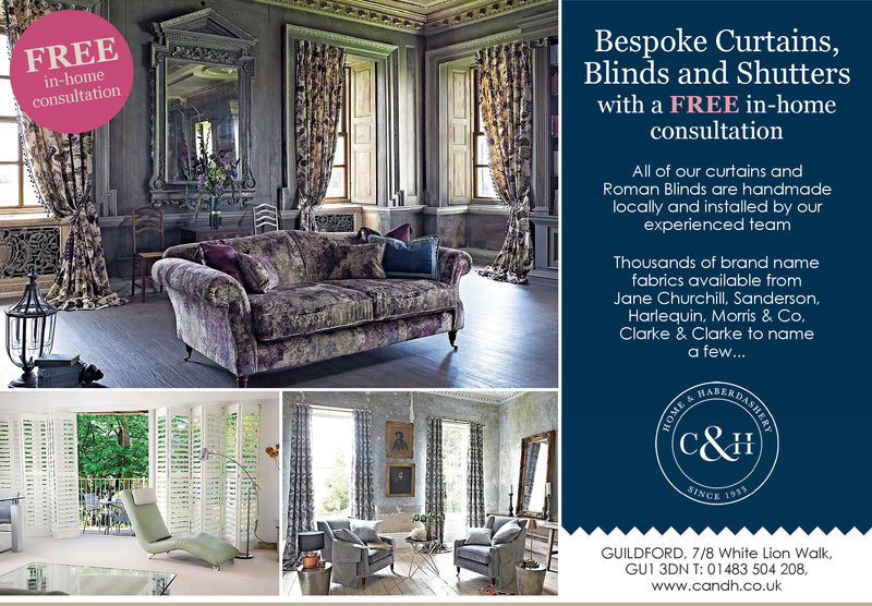 FREEin-homeconsultationBespoke Curtains,Blinds and Shutterswith a FREE in-homeconsultationAll of our curtains andRoman Blinds are handmadelocally and installed by ourexperienced teamLiThousands of brand namefabrics available fromJane Churchill, Sanderson,Harlequin, Morris & Co,Clarke & Clarke to namea few...C&HIlSINGECE 1933GUILDFORD, 7/8 White Lion Walk,GUI 3DN T: O 1483 504 208.www.candh.co.uk