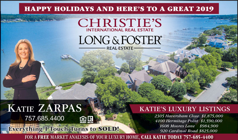 HAPPY HOLIDAYS AND HERE'S TO A GREAT 2019CHRISTIE'SLONG &FOSTERINTERNATIONAL REAL ESTATEREAL ESTATEKATIE ZARPAS757.685.4400KATIE'S LUXURY LISTINGS2305 Havershan Close S1,875,0004100 Hermitage Point $1,590,0001608 Moores Lane $984,900920 Cardinal Road $825,000Everything I Touch Turns to SOLD!FOR A FREE MARKET ANALYSIS OF YOUR LUXURY HOME, CALL KATIE TODAY 757-685-4400