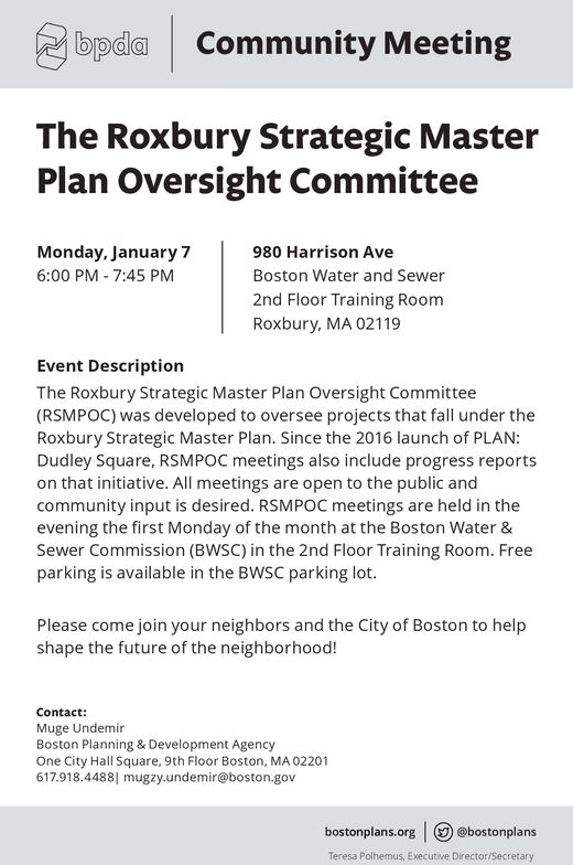 bpda Community MeetingThe Roxbury Strategic MasterPlan Oversight CommitteeMonday, January76:00 PM 7:45 PM980 Harrison AveBoston Water and Sewer2nd Floor Training RoomRoxbury, MA 02119Event DescriptionThe Roxbury Strategic Master Plan Oversight Committee(RSMPOC) was developed to oversee projects that fall under theRoxbury Strategic Master Plan. Since the 2016 launch of PLAN:Dudley Square, RSMPOC meetings also include progress reportson that initiative. All meetings are open to the public andcommunity input is desired. RSMPOC meetings are held in theevening the first Monday of the month at the Boston Water &Sewer Commission (BWSC) in the 2nd Floor Training Room. Freeparking is available in the BWSC parking lot.Please come join your neighbors and the City of Boston to helpshape the future of the neighborhood!ContactMuge UndemirBoston Planning & Development AgencyOne City Hall Square, 9th Floor Boston, MA 02201617.918.44881 mugzy.undemir@boston.govbostonplans.org @bostonplansTeresa Polhemus, Executive Director/Secretary
