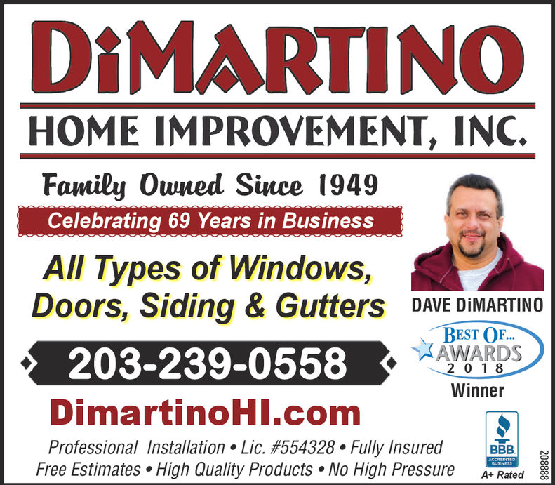 DiMARTINOHOME IMPROVEMENT, INC.Family Owned Since 1949Celebrating 69 Years in BusinesAll Types of Windows,Doors, Siding & Gutters DAVE DIMARTINOBEST OF.2 018WinnerAWARDS203-239-0558DimartinoHl.comProfessional Installation . Lic. #554328 . Fully insuredareFree Estimates . High Quality Products. No High Pressure Ar Rated