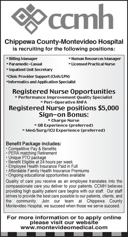 Chippewa County-Montevideo Hospitalis recruiting for the following positions:Billing ManagerM Paramedic-CasualInpatient Unit SecretaryClinic Provider Support (CMA/LPN)Informatics and Application SpecialistHuman Resources Manager* Licensed Practical NurseRegistered Nurse Opportunities*Performance Improvement Quality SpecialistPeri-Operative RNFARegistered Nurse positions $5,000Sign-on Bonus:Charge NurseOB Experience (preferred)* Med/Surg/ICU Experience (preferred)Benefit Package includes:Competitive Pay & BenefitsPERA matching Retirement. Unique PTO packageBenefit Eligible at 24 hours per weelk.Employee Health Insurance Paid in FullAffordable Family Health Insurance PremiumsOngoing educational opportunities availableQuality of care you receive as an employee translates into thecompassionate care you deliver to your patients. CCMH believesproviding high quality patient care begins with our staff. Our staffstrives to provide the best care possible to our patients, clients, andthe community. Join our team at Chippewa CountyMontevideo Hospital, we succeed when those we serve succeed.For more information or to apply onlineplease visit our websitewww.montevideomedical.com