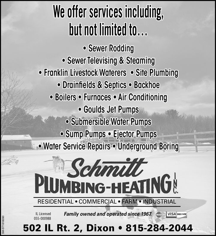 We offer services including,but not limited to..o Sewer Rodding° Sewer Televising & SteamingFranklin Livestock Waterers Site PlumbingDrainfields & Septics BackhoeBoilers Furnaces Air ConditioningGoulds Jet PumpsSubmersible Water PumpsSump Pumps Ejector PumpsWater Service Repairs Underground BoringSchmitLUMBING-HEATINORESIDENTIAL COMMERCIAL FARM INDUSTRIALILLicensed055-000988Family owned and operated since 1967· lvisAosci502 IL Rt. 2, Dixon815-284-2044