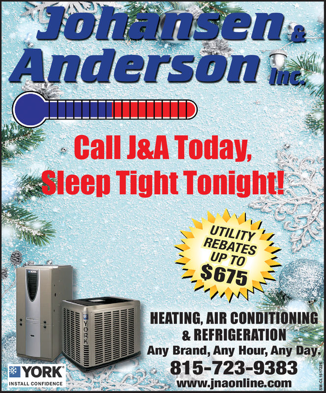 JohansenAndersonCall J&A Today,Sleep Tight Tonight!UTILITYREBATESUP TO$675HEATING, AIR CONDITIONING& REFRIGERATIONAny Brand, Any Hour, Any Day815-723-9383WWw.jnaonline.comYORKINSTALL CONFIDENCE