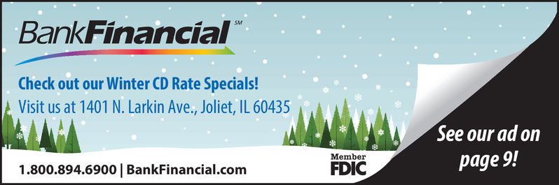 BankFinancialCheck out our Winter CD Rate Specials!Visit us at 1401 N. Larkin Ave., Joliet, IL 60435See our ad onpage 9!Member1.800.894.6900   BankFinancial.comFDIC