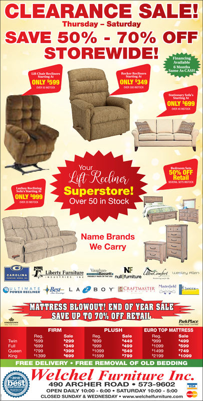 CLEARANCE SALE!Thursday SaturdaySAVE 50%-70% OFFSTOREWIDE!Available6 MonthsSame As CASHLih Chair SeclinersStarting AIStarting AMONLY $599ONLY $349Stationery Sela'sStarting AIONLY $699YourLift Realne50% OFFRetailSuperstore!Over 50 in StockONLY $999Name BrandsWe CarryA I Tnullfurniture-'.MCANES +1es-CRAFTMASTERMnle fedLABOY'MATTRESS BLOWOUT! END OF YEAR SALESAVE UP TO 70% OFF RETAIPark PlaceFIRMPLUSHEURO TOP MATTRESSSaleReg599699Sale299349$399Rog.899Sale449499TwinFullQueen 799KingDELIVE159011499 940Welchel Furniture Inc.$10991399#79921991099FREE DELIVERY FREE REMOVAL OF OLD BEDDING490 ARCHER ROAD 573-9602OPEN DAILY 10:00 6:00 SATURDAY 10:00 5:00CLOSED SUNDAY &WEDNESDAY www.welchelfurniture.com