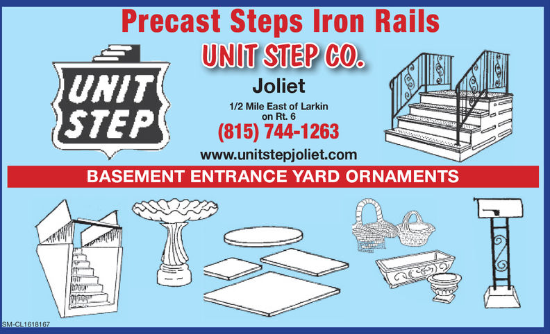 Precast Steps Iron RailsUNI STEPCOUNITSTEPJoliet1/2 Mile East of Larkinon Rt. 6(815) 744-1263www.unitstepjoliet.comBASEMENT ENTRANCE YARD ORNAMENTSM-CL1437550