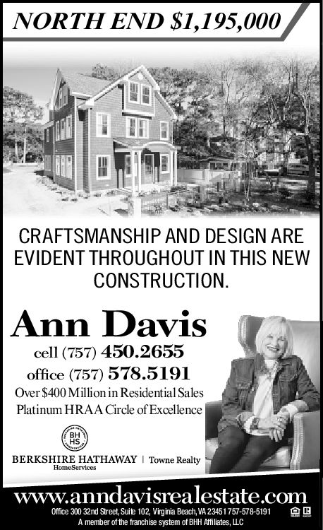 NORTH END S1,195,000CRAFTSMANSHIP AND DESIGN AREEVIDENT THROUGHOUT IN THIS NEWCONSTRUCTION.Ann Daviscell (757) 450.2655office (757) 578.5191Over $400 Million in Residential SalesPlatinum HRAA Circle of ExcellenceBHHSBERKSHIRE HATHAWAYHomeServicesTowne Realtywww.anndavisrealestate.comOffice 300 32nd Street, Suite 102, Virginia Beach, VA 23451757-578-5191A member of the franchise system of BHH Affiliates, LLC