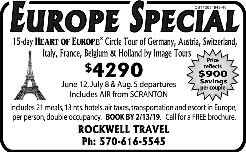 EUROPE SPECIALCST#2054949-4015-day HEART OF EUROPE Circle Tour of Germany, Austria, Switzerland,Italy, France, Belgium 8t Holland by lmage Tours_Pricereflects$900Savingsper couple$4290June 12,July 8 & Aug.5 departuresIncludes AIR from SCRANTONIncludes 21 meals, 13 nts.hotels, air taxes, transportation and escort in Europe,per person, double occupancy. BOOK BY 2/13/19. Call for a FREE brochure.ROCKWELL TRAVELPh: 570-616-5545