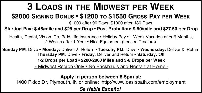 3 LOADS IN THE MIDWEST PER WEEK$2000 SIGNING BONUS $1200 TO $1550 GROss PAY PER WEEKStarting Pay: $.48/mile and $25 per Drop. Post-Probation: S.50/mile and $27.50 per Drop$1000 after 90 Days, $1000 after 180 DaysHealth, Dental, Vision, Co. Paid Life Insurance. Holiday Pay 1 Week Vacation after 6 Months,2 Weeks after 1 Year. Nice Equipment (Leased Tractors)Sunday PM: Drive Monday: Deliver & Return. Tuesday PM: Drive. Wednesday: Deliver & ReturnThursday PM: Drive. Friday: Deliver and Return Saturday: Off1-2 Drops per Load 2200-2800 Miles and 3-6 Drops per Week-Midwest Region Only No Backhauls and Restart at HomeApply in person between 8-5pm at:1400 Pidco Dr, Plymouth, IN or online: http://www.oasisbath.com/employmentSe Habla Españoil