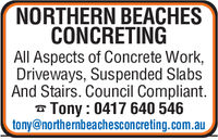 NORTHERN BEACHESCONCRETINGAll Aspects of Concrete Work,Driveways, Suspended SlabsAnd Stairs. Council Compliant.Tony: 0417 640 546tony@northernbeachesconcreting.com.au