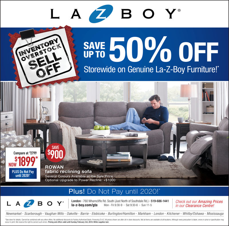"""L ASELLOFFSAVEUP TO,, 50% OFFOVERSTOCKStorewide on Genuine La-Z-Boy Furniture!""""SAVE$900Compare at $2799NOWROWANfabric reclining sofaSeveral Golours Available at the Sale PriceOptional Upgrade to Power Recline: +$1000until 2020!Plus! Do Not Pay until 2020!LBLondon 760 Whamcliffe Rd. South (Just North of Southdale Rd.) 519-686-144la-z-boy.com/gta Mon- Fríi 9:30-9 Sat 9:30-6 Sun 11-5Check out our Amazing Pricesin our Clearance Centre!Newmarket Scarborough Vaughan lls Oakville Barrie Etobicoke Burlington/Hamilton Markham London Kitchener. Whitby/Oshawa MississaugaSee store for detalls. Canno be combined with ay ther oters No adstonal dscounts to Factory Authord Deals Finin A Al ices shown are ater all instore diecounts. Not all hems are available at all lations Athough every precaution is taken, errors in price or speation ayocour in print.e reserv the right to coect suheors Pricing and offers valid unti Sundry February 3rd, 2019. Whale supplies last"""