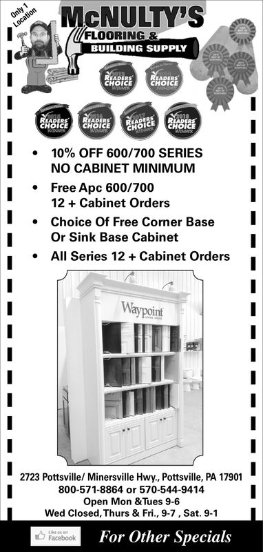 MCNULTY'SFLOORING &BUILDING SUPPLYREADERsCHOICECHOICEREADERSREADERSCHOICECHOICECHOICECHOICE10% OFF 60O/700 SERIESNO CABINET MINIMUMFree Apc 600/700*12 + Cabinet OrdersChoice Of Free Corner BaseI|Or Sink Base CabinetAll Series 12Cabinet OrdersWaypoint2723 Pottsville/ Minersville Hwy., Pottsville, PA 17901800-571-8864 or 570-544-9414Open Mon &Tues 9-6Wed Closed, Thurs & Fri., 9-7, Sat. 9-1For Other SpecialsFacebook