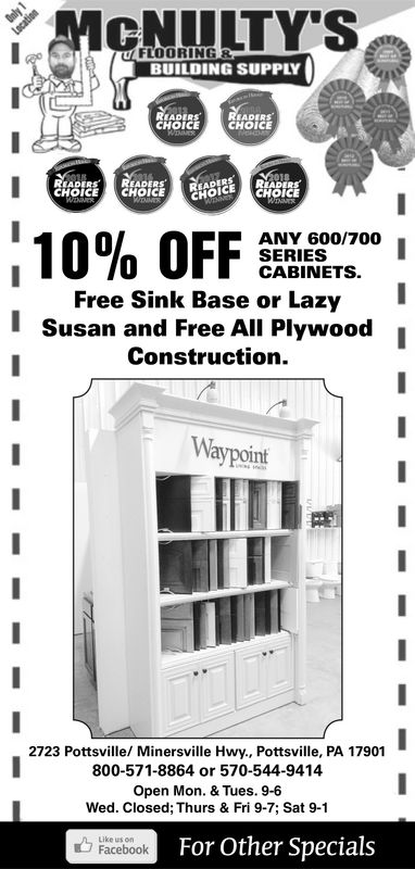 FLOORING RBUILDING SUPPLYADERSCHOICECHOICEADERE READERS.CHOICECHOICECECHOICE10% OFFANY 600/700SERIESCABINETSFree Sink Base or LazyISusan and Free All Plywood jConstruction.Waypoint2723 Pottsville/ Minersville Hwy., Pottsville, PA 17901800-571-8864 or 570-544-9414Open Mon. &Tues. 10-6Mon & Tues 9-6Wed Closed, Thurs & Fri., 9-7, Sat. 9-1Like us onFacebookFor Other Specials