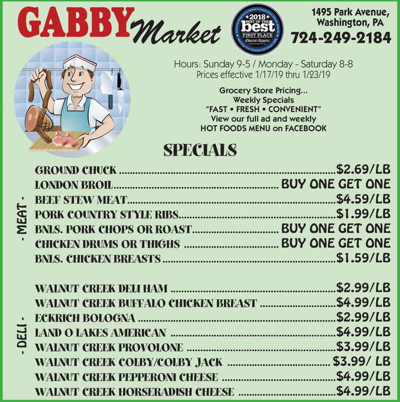 """GABBYmaneet 1495 Park Avenue,Washington, PA724-249-21842018*bestHours: Sunday 9-5/Monday - Saturday 8-8Prices effective 1/17/19 thru 1/23/19Grocery Store Pricing...Weekly Specials""""FAST FRESH CONVENIENT""""View our full ad and weeklyHOT FOODS MENU on FACEBOOKSPECIALS$2.69/LBBUY ONE GET ONE$4.59/LB$1.99/LBBUY ONE GET ONEBUY ONE GET ONE$1.59/LEBGROUND CHUCKLONDON BROIC PORK COUNTRY STYLE RIBS. BNIS. PORK CHOPS OR ROAST.CHICKEN DRUMS OR THIGHSBNLS. CHICKENBREASTS$2.99/LEB$4.99/LEB$2.99/LB$4.99/LB$3.99/LB$3.99/ LB$4.99/LB$4.99/LEBWAINUT CREEK DELI HAMWALNUT CREEK BUFFALO CHICKEN BREAST....LAND 0 LIKES AMERICANWALNUT CREEK PROVOLONE..WAINUT CREEK COLBY/COLWALNUT CREEK PEPPERONI CHEESEWALNUT CREEK HORSERADISH CHEESEBY JACK."""