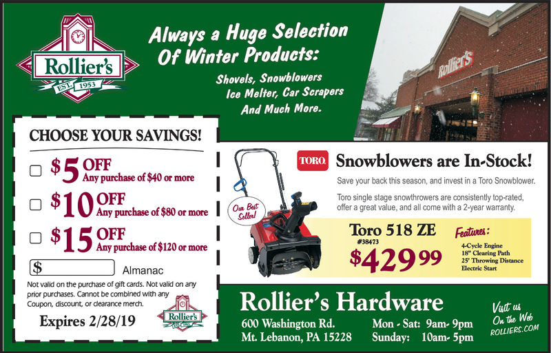 """Always a Huge SelectionOf Winter Products:Rollier'sShovels, Snowblowerslce Melter, Car ScrapersAnd Much More.CHOOSE YOUR SAVINGS!TORORSnowblowers are In-Stock!Any purchase of $40 or moreSave your back this season, and invest in a Toro Snowblower$ 10 OFFToro single stage snowthrowers are consistently top-rated,offer a great value, and all come with a 2-year warrantyAny purchase of $80 or moreOFFAny purchase of $120 or morehalToro 518 ZE Featine$42999#384734-Cycle Engine18"""" Clearing Path25' Throwing DistanceElectric StartAlmanacNot valid on the purchase of gift cards. Not valid on anyprior purchases. Cannot be combined with anyCoupon, discount, or dearance merch.Rollier's Hardware600 Washington Rd. Mon Sat: 9am- 9pm 0wMt. Lebanon, PA 15228 Sunday: 10am- 5pm ROLIExpires 1/31/19"""