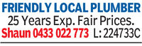 FRIENDLY LOCAL PLUMBER25 Years Exp. Fair Prices.Shaun 0433 022 773 L: 224733C