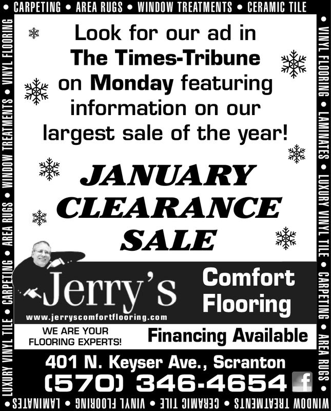 . CARPETINGAREA RUGS . WINDOW TREATMENTSCERAMIC TILELook for our ad inThe Times-Tribuneon Monday featuringinformation on ourlargest sale of the year!JANUARYCLEARANCESALEJerry'sComfortFlooringWWw.jerryscomfortflooring.comFinancing AvailableFLOORING EXPERTSE401 N. Keyser Ave., Scranton2C570) 346-4654