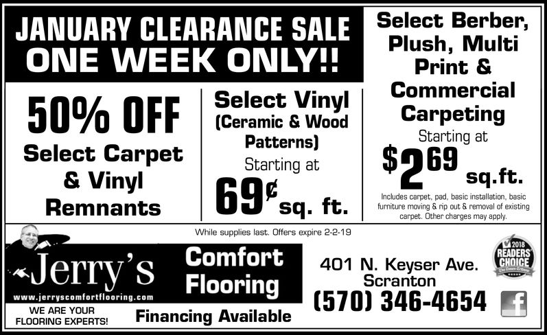 JANUARY CLEARANCE SALEONE VEEK ONLY!!Select Berber,Plush, MultiPrint &Select Vinyl | Commercial(Ceramic & WoodCarpetingStarting atSelect Carptrting a$69Patterns)Starting at& Vinylsq.ft.Remnants 69*Jerry's FlooringIncludes carpet, pad, basic installation, basicfurniture moving & rip out & removal of existingcarpet. Other charges may applyWhile supplies last. Offers expire 2-2-19Comfort2018READERSGHOIGE401 N. Keyser Ave.Scrantonwww.jerryscomfortflooring.comWE ARE YOURFLOORING EXPET Financing Available