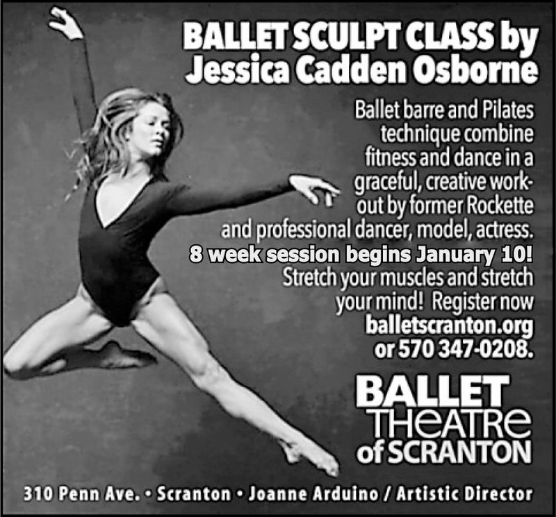BALLET SCULPT CLASS byJessica Cadden OsborneBallet barre and Pilatestechnique combinefitness and dance in agraceful, creative work-out by former Rocketteand professional dancer, model, actress.8 week session begins January 10!Stretch your muscles and stretchyour mind! Register nowballetscranton.orgor 570347-0208.BALLETTHeATReofSCRANTON310 Penn Ave. Scranton Joanne Arduino/ Artistic Director