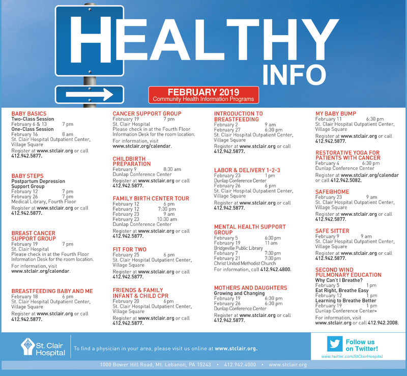 HEALTHYFEBRUARY 2019Community Health Information ProgramsBABY BASICSTwo-Class SessionFebruary 6&13 7 pmOne-Class SessionFebruary 16St. Clair Hospital Outpatient Center,MY BABY BUMPCANCER SUPPORT GROUPFebruarySt. Clair HospitalPlease check in at the Fourth FloorInformation Desk for the room locationFor information, visitwww.stclair.org/calendarINTRODUCTION TOBREASTFEEDINGFebruary 27St. Clair Hospital Outpatient Center,St. Clair Hospital Outpatient CenterVillage SquareRegister at www.stclair.org or call412.942.5877ViRegister at www.stclair.org or callRegister at www.stclair.org or call412.942.587712.942.5877RESTORATIVE YOGA FORPATIENTS WITH CANCERCHILDBIRTHPREPARATIONDunlap Conference CenterRegister at www.stclair.org/calendaror call 412.942.5082LABOR & DELIVERY 1-2-3Dunlap Conference CenterBABY STEPSPostpartum DepressionSupport GroupFeRegister at www.stclairorg or call12.942.5877St. Clair Hospital Outpatient CenterVillage Square12SAFEGHOMEFebruary 23St. Clair Hospital Outpatient Center,pmFAMILY BIRTH CENTER TOURMedical Library, Fourth FloorRegister at www.stclair.org or call412.942.587712122323Re2sta st www.stclair.org or calle Clar hospial Outbat em412.942.5877pmRegister at www.stclair.org or call12.942.5877Dunlap Conference CenterMENTAL HEALTH SUPPORTGROUPSAFE SITTERBREAST CANCERSUPPORT GROUPRegister at www.stclair.org or call412.942.5877ampmSt. Clair Hospital Outpatient CenterFIT FOR TWOSt. Clair Hospital Outpatient Center,Register at www.stclair org or callPlease check in at the Fourth FloInformation Desk for the room locationRegister at www.stclair.org or call412.942.5877pmFebruary 21Christ United Methodist ChurchFor information, call 412.942.4800SECOND WINDPULMONARY EDUCATIONWhy Can't Breathe?www.stclair.org/calendar.412.942.5877MOTHERS AND DAUGHTERSGrowing and ChangingFRIENDS &FAMILYINFANT &CHILD CPRFebruary 20St. Clair Hospital Outpatient Center,Eat Right, Breathe EasyBREASTFEEDING BABY AND MEFebruary 18St. Clair Hospital Outpatient CenterVillage SquareRegist