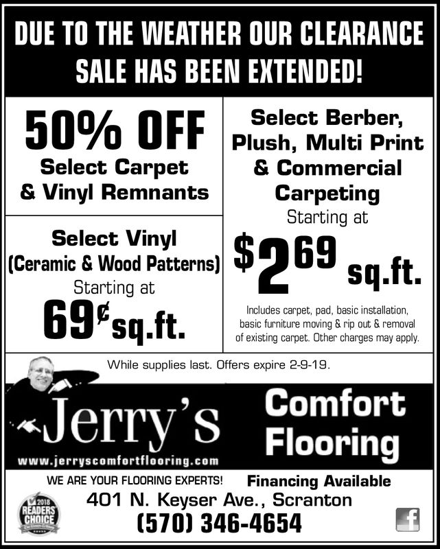 DUE TO THE WEATHER OUR CLEARANCESALE HAS BEEN EXTENDED!Select Berber,Plush, Multi Print& CommercialCarpetingStarting at50% OFFSelect Carpet& Vinyl RemnantsSelect Vinyl(Ceramic & Wood Patterns)Starting at69Psq.ft.Includes carpet, pad, basic installation,basic furniture moving & rip out & removalof existing carpet. Other charges may applyWhile supplies last. Offers expire 2-9-19Jerry's FlooringComfortwww.jerryscomfortflooring.comWE ARE YOUR FLOORING EXPERTS! Financing Available401 N. Keyser Ave., Scranton(570) 346-46542018READERSCHOICE