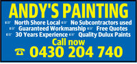 ANDY'S PAINTING13North Shore LocalNo Subcontractors usedGuaranteed Workmanship Free Quotes30 Years Experience Quality Dulux PaintsCall now0430 204 740