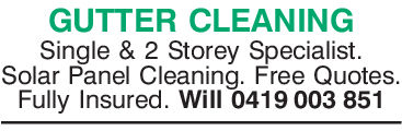 GUTTER CLEANINGSingle & 2 Storey Specialist.Solar Panel Cleaning. Free QuotesFully Insured. Will 0419 003 851