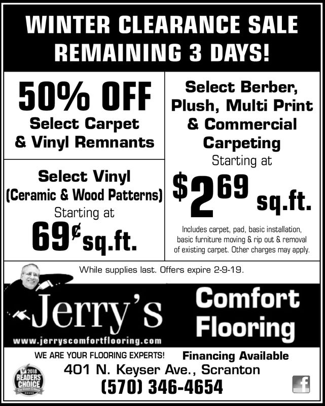 WINTER CLEARANCE SALEREMAINING 3 DAYS!Select Berber,Plush, Multi Print& CommercialCarpetingStarting at50% OFFSelect Carpet& Vinyl RemnantsSelect Vinyl(Ceramic & Wood Patterns)Starting at69Psq.ft.Includes carpet, pad, basic installation,basic furniture moving & rip out & removalof existing carpet. Other charges may applyWhile supplies last. Offers expire 2-9-19Jerry's FlooringComfortwww.jerryscomfortflooring.comWE ARE YOUR FLOORING EXPERTS! Financing Available401 N. Keyser Ave., Scranton(570) 346-46542018READERSCHOICE