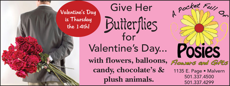 Give Her poctet FValentine's Dayis Thursdaythe 14th!ButerfiesforValentine's Day... Posieswith flowers, balloons, Masrs aditscandy, chocolate's &c 1135 E. Page Malverrnplush animals.501.337.4500501.337.4299