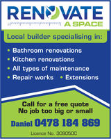 RENVATELocal builder specialising in:Bathroom renovations. Kitchen renovationsAll types of maintenanceRepair works ExtensionsCall for a free quoteNo job too big or smallDaniel 0478 184 869Licence No. 309050C
