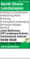 LIC 177084cNorth ShoreLandscapes. Design & Construction. Retaining Walls. PavingComplete LandscapingPrompt ReliableServiceJohn McKinnonDIP Landscape Science,Horticulturist, Arborist9449 5638417 449 027www.northshore