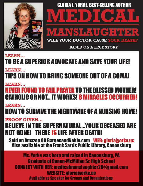 GLORIA J. YORKE, BEST-SELLING AUTHORMEDICATMANSLAUGHTERWILL YOUR DOCTOR CAUSE YOUR DEATH?BASED ONATRUE STORYLEARNTO BE A SUPERIOR ADVOCATE AND SAVE YOUR LIFE!LEARN.TIPS ON HOW TO BRING SOMEONE OUT OF A COMA!LEARN.NEVER FOUND TO FAIL PRAYER TO THE BLESSED MOTHER!CATHOLIC OR NOT...T WORKS! 6 MIRACLES OCCURRED!LEARN...HOW TO SURVIVE THE NIGHTMARE OF A NURSING HOME!PROOF GIVEN...BELIEVE IN THE SUPERNATURAL...YOUR DECEASED ARENOT GONE! THERE IS LIFE AFTER DEATH!Sold on Amazon OR BarnesandNoble.com WEB: gloriajyorke.usAlso available at the Frank Sarris Public Library, CanonsburgMs. Yorke was born and raised in Canonsburg, PAGraduate of Canon-McMillan Sr. High SchoolCONNECT WITH HER: medicalmanslaughter28@gmail.comWEBSITE: gloriajyorke.usAvailable as Speaker for Groups and Organizations.