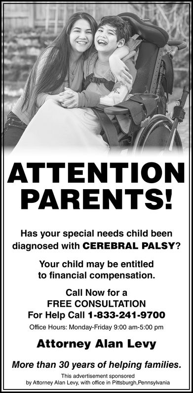ATTENTIONPARENTS!Has your special needs child beendiagnosed with CEREBRAL PALSY?Your child may be entitledto financial compensation.Call Now for aFREE CONSULTATIONFor Help Call 1-833-241-9700Office Hours: Monday-Friday 9:00 am-5:00 pmAttorney Alan LevyMore than 30 years of helping families.This advertisement sponsoredby Attorney Alan Levy, with office in Pittsburgh,Pennsylvania
