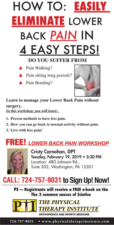 HOW TO: EASILYELIMINATE LOWERBACK PAIN IN4 EASY STEPSDO YOU SUFFER FROMPain Walking? Pain sitting long periods?A Pain Bending?Learn to manage your Lower Back Pain withoutsurgery1. Proven methods to have less pain2. How you can go back to normal activity without pain3. Live with less pain!FREE! LOWER BACK PAIN WORKSHOPCristy Carnahan, DPTTuesday, September 25, 2018 5:30 PMLocation: 480 Johnson Rd.Suite 303, Washington, PA 15301CALL:724-223-2061 to Sign Up! Now!Registrants will receive a FREE e-book on thePSThe 3 common causes of SciaticaTHE PHYSICALTHERAPY INSTITUTEORTHOPEDICS AND SPORTS MEDICINE724-223-2061 www.physicaltherapyinstitute.com