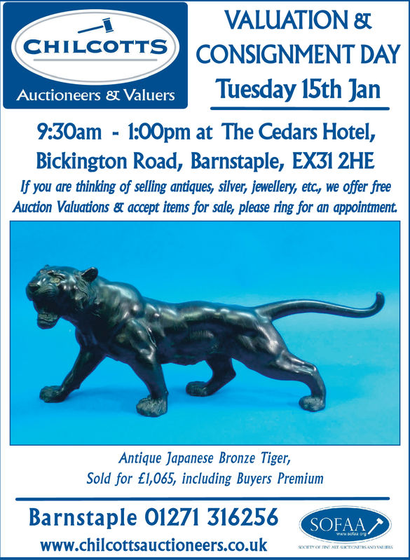 VALUATION SCONSIGNMENT DAYTuesday 15th JanCHI LCOTTSAuctioneers Valuers9:30am 100pm at The Cedars Hotel,Bickington Road, Barnstaple, EX3l 2HEIf you are thinking of selling antiques, slver, jewellery, etc, we offer freeAuction Valuations & accept items for sale, please ring for an appointment.Antique Japanese Bronze Tiger,Sold for £l,065, including Buyers PremiumBarnstaple 01271 316256www.chilcottsauctioneers.co.uk