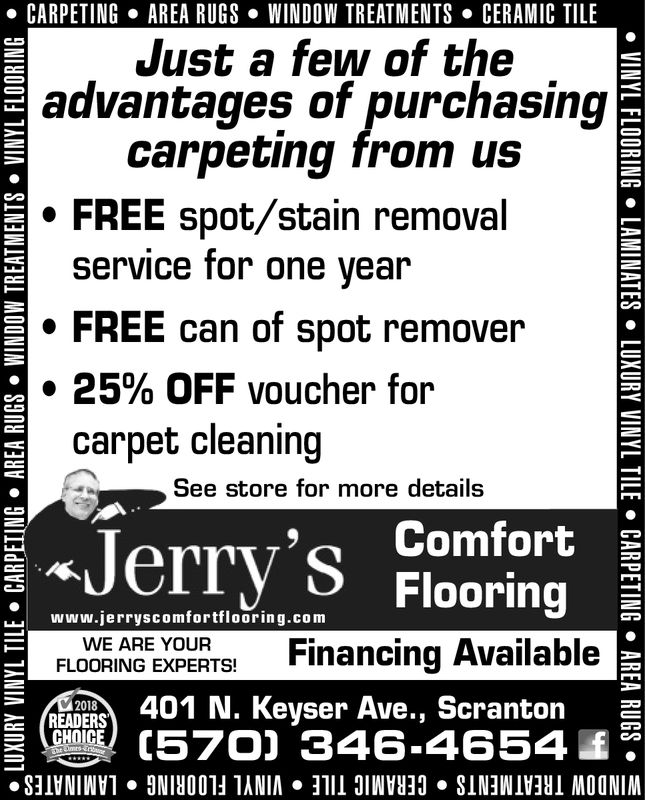 . CARPETINGAREA RUGS . WINDOW TREATMENTSCERAMIC TILEJust a few of theadvantages of purchasing*carpeting from us* FREE spot/stain removalservice for one yearFREE can of spot remover25% OFF voucher forcarpet cleaningSee store for more details' Comfortwww.jerryscomfortflooring.comFLOVORIAG EXPERT Financing AvailableREADERS401 N. Keyser Ave., Scranton (570] 346-4654WE ARE YOUR