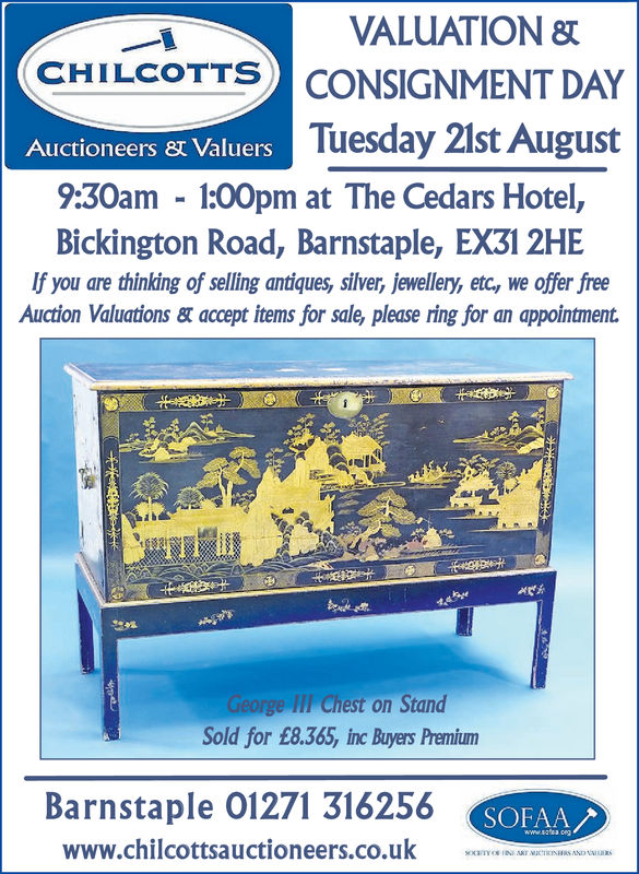 VALUATIONCONSIGNMENT DAYTuesday 2ist AugustCHILCOTTSAuctioneers 8t Valuers9:30am 1:00pm at The Cedars Hotel,Bickington Road, Barnstaple, EX31 2HEIf you are thinking of selling antiques, silver, jewellery, etc, we offer freeAuction Valuations& accept items for sale, please ring for an appointment.George lII Chest on StandSold for £8.365, inc Buyers PremiumBarnstaple 01271 316256www.chilcottsauctioneers.co.uk m__m.sww