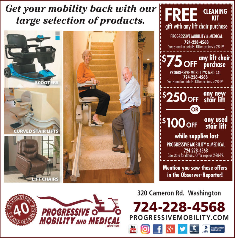 Get your mobility back with ourEDCLEANINGgift with any lift chair purchaseSee store for details. Offer expires 1231-18.purchasei See store for details. Offer expires 12-31-18.any neWKITlarge selection of products.PROGRESSIVE MOBILITY&MEDICAL724-228-4568any lift chairPROGRESSIVE MOBILITY& MEDICAL724-228-4568I $S250 oFFtoirnttORi $uir litany usedCURVED STAIRUETSwhile supplies lastPROGRESSIVE MOBILITY & MEDICAL724-228-4568See store for details. Offer expires 12-31-18.Mention you saw these offersin the Observer-Reporter!HETCHAIRS320 Cameron Rd. Washington40PROGRESSIVEO PROGRESSIVEMOBILITY.coMMOBILITY AND MEDICAL% 724-228-4568Tube