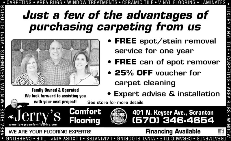 . CARPETING . AREA RUGS . WINDOW TREATMENTS . CERAMIC TILE-VINYL FLOORING . LAMINATESJust a few of the advantages ofpurchasing carpeting from usFREE spot/stain removalservice for one yearFREE can of spot remover25% OFF voucher forcarpet cleaningExpert advise & installationFamily Owned & OperatedWe look forward to assisting youwith your next project!See store for more detailsEADERS 401 N. Keyser Ave., Scranton(570) 346.4654Financing AvailableFlooringwww.jerryscomfortflouring.comWE ARE YOUR FLOORING EXPERTS!