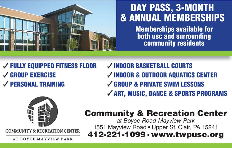 DAY PASS, 3-MONTH& ANNUAL MEMBERSHIPSMemberships available forboth usc and surroundingcommunity residentsFULLY EQUIPPED FITNESS FLOOR INDOOR BASKETBALL COURTSGROUP EXERCISEPERSONAL TRAININGINDOOR & OUTDOOR AQUATICS CENTERGROUP & PRIVATE SWIM LESSONSART, MUSIC, DANCE &SPORTS PROGRAMSCommunity & Recreation Centerat Boyce Road Mayview Park1551 Mayview Road. Upper St. Clair, PA 15241412-221-1099. www.twpusc.orgCOMMUNITY &RECREATION CENTERAT BOYCE MAYVIEW PARK