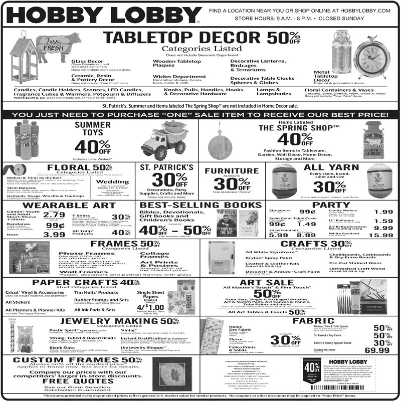 "ND A LOCATION NEAR YOU OR SHOP ONLINE AT HOBBYLOBBY COSTORE HOURS: 9 A.M. 8 P.M. CLOSED SUNDAYTABLETOP DECOR 50FRESHCategories ListedDoos not includo SSoasonal DepartmontWooden TabletopPlaquesGlass DecorDecorative LanternsBirdcagesMetalTabletopCeramic, ResinWicker DepartmentDecorative Table ClocksSpheres & GlobesCandles, Candle Holders, Sconces, LED Candles,Fragrance Cubes & Warmers. Potpourri & DiffusersKnobs, Pulls, Handles, Hooks& Decorative HardwareLamps &Lampshades She-ows mnnFloral Containers&VasesSt. Patrick's, Summer and items labeled The Spring Shop are not included in Home Decor sale.YOU JUST NEED TO PURCHASE ONE"" SALE ITEM TO RECEIVE OUR BEST PRICE!Items LabeledSUMMERTOYSTHE SPRING SHOPTMFashion Items in TablewareGarden. Wall Decor, Home Decor.FLORAL 50ST. PATRICK'SFURNITUREALL YARNEvery s ein. brand.WeddingOFFWEARABLE ARTBEST-SELLING BOOKSPARTY"" 2.7930% 