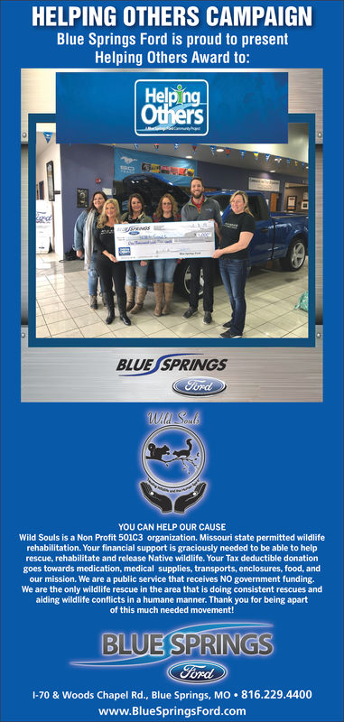 HELPING OTHERS CAMPAIGNBlue Springs Ford is proud to presentHelping Others Award to:Help ngOthersBLUE SPRINGsYOU CAN HELP OUR CAUSEWild Souls is a Non Profit 501C3 organization. Missouri state permitted wildliferehabilitation. Your financial support is graciously needed to be able to helprescue, rehabilitate and release Native wildlife. Your Tax deductible donationgoes towards medication, medical supplies, transports, enclosures, food, andour mission. We are a public service that receives NO government fundingWe are the only wildlife rescue in the area that is doing consistent rescues andaiding wildlife conflicts in a humane manner. Thank you for being apartof this much needed movement!BLUE SPRINGSordI-70 & Woods Chapel Rd., Blue Springs, MO 816.229.4400www.BlueSpringsFord.com
