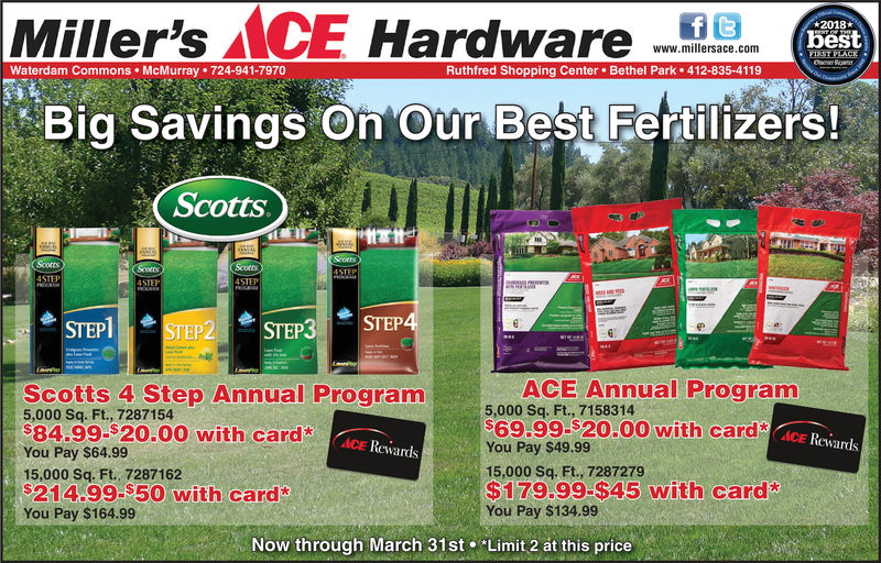 "Miller's ACE HarareBig Savings On 'Our Best Fertilizers!2018bestwww.millersace.comWaterdam Commons McMurray 724-941-7970Ruthfred Shopping Center. Bethel Park412-835-4119Scotts.4STEPSTEPIEP21. STEP3-STEPACE Annual ProgramScotts 4 Step Annual Program5,000 Sq. Ft., 728715484.99-S20.00 with cardYou Pay $64.9915,000 Sq. Ft., 7287162214.99-$50 with card*You Pay $164.995,000 Sq. Ft., 715831469.99.$20.00 with card (AEACE RewardsACE RewardsYou Pay $49.9915,000 Sq. Ft., 7287279$179.99-$45 with cardYou Pay $134.99Now through March 31st ""Limit 2 at this price"
